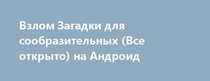 Взлом Загадки для сообразительных (Все открыто) на Андроид http://androider-vip.ru/games/test/671-vzlom-zagadki-dlya-soobrazitelnyh-vse-otkryto-na-android.html