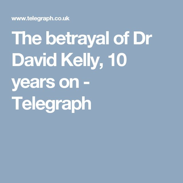 The betrayal of Dr David Kelly, 10 years on - Telegraph
