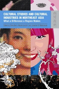 Cultural Studies and Cultural Industries in Northeast Asia: What a Difference a Region Makes    Edited by Chris Berry, Nicola Liscutin, and Jonathan D. Mackintosh