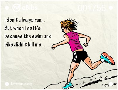 I don't always run... But when I do it's because the swim and bike didn't kill me... | ilovetorun.org