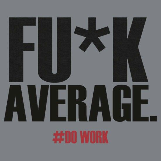 Why would you want to be average when you have the potential to be the best ever.