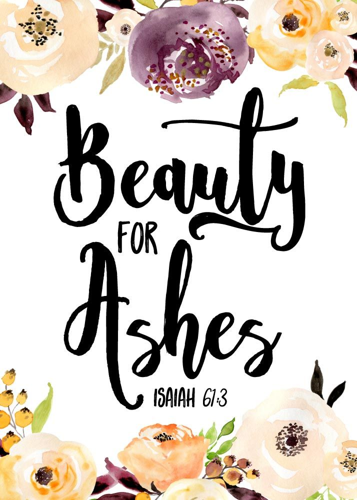 Beauty for ashes Isaiah 61:3 Scripture says that God is able to take a situation that burdens you or causes you pain and turn it into beauty. Out of sadness and hurt will come strength and victory. Let this scripture print be your reminder that no matter what situation you may be facing at the moment, know that He can turn your 'ashes' into 'beauty' again. #beautyforashes❤️
