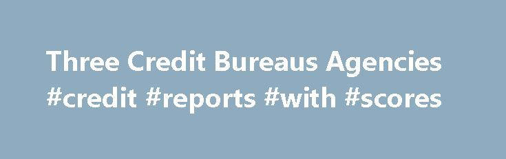 Three Credit Bureaus Agencies #credit #reports #with #scores http://credit-loan.remmont.com/three-credit-bureaus-agencies-credit-reports-with-scores/  #3 major credit bureaus # Experian These national credit agencies are for-profit companies owned by their shareholders. They are not government entities or funded by the government. There are also independent, non-national, local credit bureaus throughout the country that are generally affiliated with one of the 3 national credit reporting…