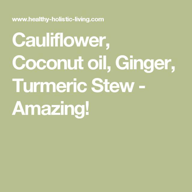 Cauliflower, Coconut oil, Ginger, Turmeric Stew - Amazing!