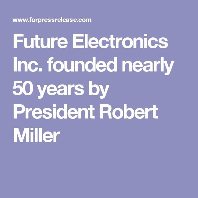 Future Electronics Inc. founded nearly 50 years by President Robert Miller