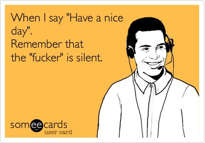 "When I say ""Have a nice day"". Remember that the ""fucker"" is silent."