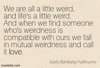Susilo Bambang Yudhoyono : We are all a little weird, and life's a little weird. And when we find someone who's weirdness is compatible with ours we fall in mutual weirdness and call it love. love.