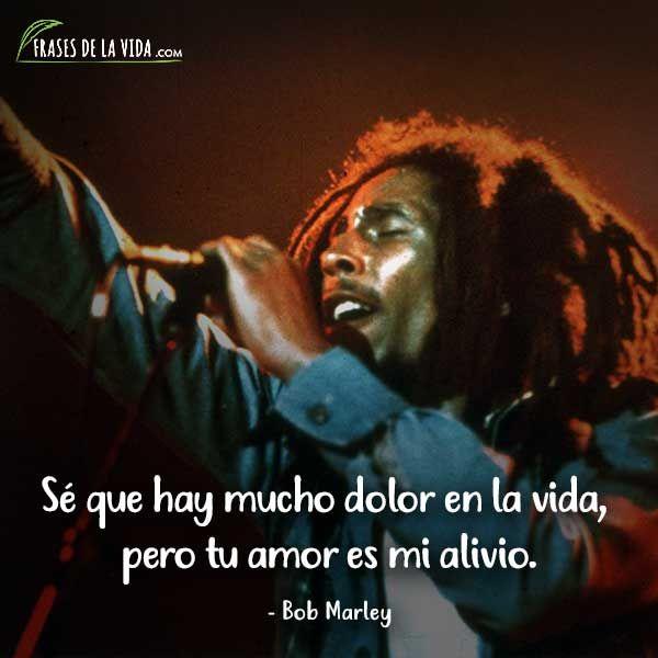 Frases De Bob Marley Sé Que Hay Mucho Dolor En La Vida