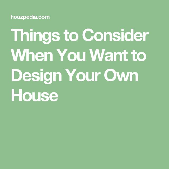 Things to Consider When You Want to Design Your Own House