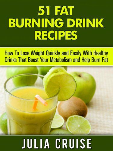 51 Fat Burning Drinks: How To Lose Weight Fast By Eating Foods That Boost Your Metabolism and Burn Fat Naturally (Fat Burning Foods).