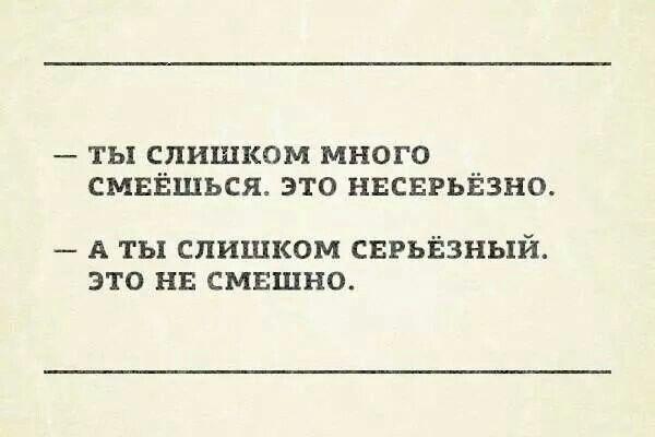 - ты слишком много смеешься, это несерьезно. - а ты слишком серьезный, это не смешно.
