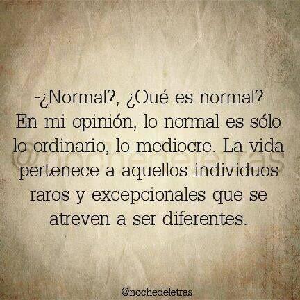 """Normal?... Que es normal?... Pues lo normal es lo ordinario, lo mediocre. La vida pertenece a aquella gente """"rara"""" y excepcional que se atreve a ser diferente. SE DIFERENTE!!!"""