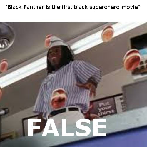 How quickly they forget... << it's an amazing movie and probably the blackest yet, but it's not the first black superhero movie