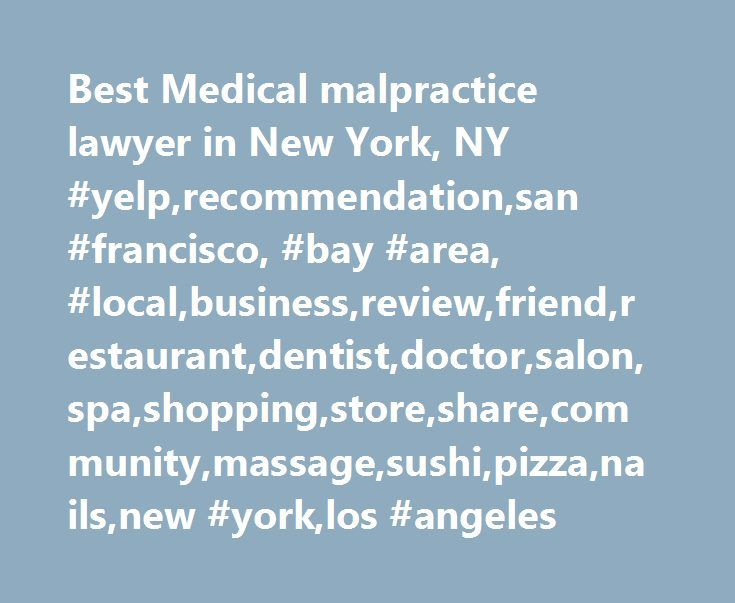 Best Medical malpractice lawyer in New York, NY #yelp,recommendation,san #francisco, #bay #area, #local,business,review,friend,restaurant,dentist,doctor,salon,spa,shopping,store,share,community,massage,sushi,pizza,nails,new #york,los #angeles http://cameroon.remmont.com/best-medical-malpractice-lawyer-in-new-york-ny-yelprecommendationsan-francisco-bay-area-localbusinessreviewfriendrestaurantdentistdoctorsalonspashoppingstoresharecommunitymassag/  # Best medical malpractice lawyer in New…