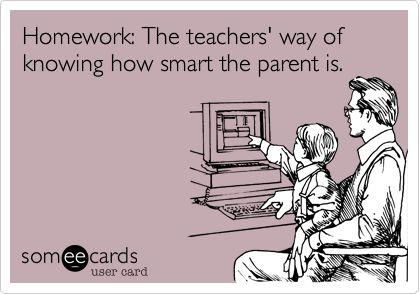 Funny Teacher Week Ecard: Homework: The teachers' way of knowing how smart the parent is.