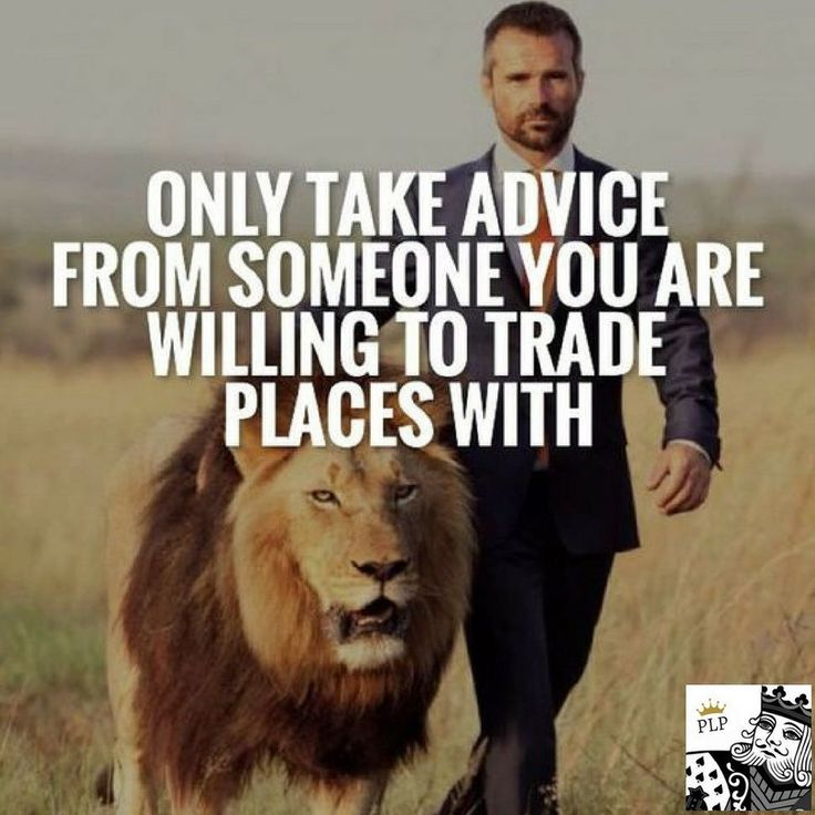Only take advice from someone you are willing to trade places with.
