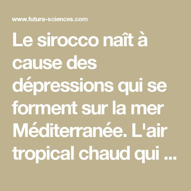 Le sirocco naît à cause des dépressions qui se forment sur la mer Méditerranée. L'air tropical chaud qui se trouve au-dessus du désert du Sahara peut être aspiré par la dépression. Le sirocco souffle au nord du Sahara en direction de l'Afrique du nord et de la Sicile. Il peut toucher la Corse, voire le sud-est de la France. Si la dépression à l'origine du sirocco se trouve plutôt sur le Maghreb, le vent reste dans ces régions, mais si elle est plus au nord, le sirocco peut traverser la mer…