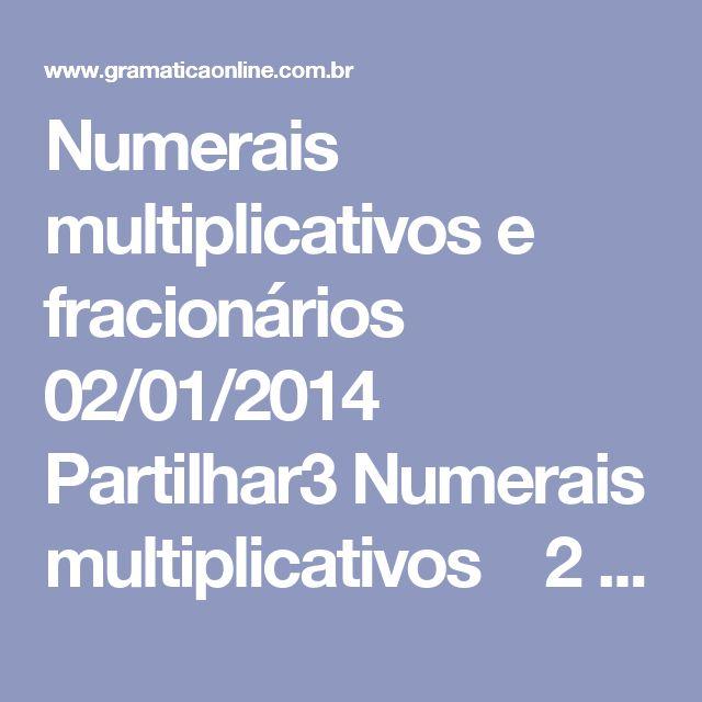Numerais multiplicativos e fracionários 02/01/2014    Partilhar3 Numerais multiplicativos  2 dobro, duplo, dúplice 3 triplo, tríplice 4 quádruplo 5 quíntuplo 6 sêxtuplo 7 séptuplo 8 óctuplo 9 nônuplo 10 déclupo 11 undécuplo 12 duodécuplo 13 em diante cardinal + vezes 100 cêntuplo  Numerais fracionários  2 meio, metade 3 terço 4 quarto 5 quinto 6 sexto 7 sétimo 8 oitavo 9 nono 10 décimo 11 onze avos 12 doze avos 100 centésimo