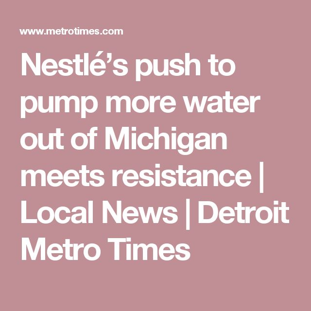 Nestlé's push to pump more water out of Michigan meets resistance | Local News | Detroit Metro Times
