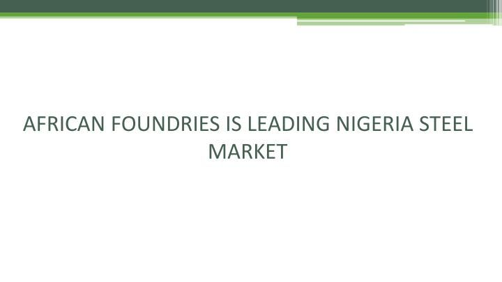 African foundries a leading manufacturing company of Nigeria has become biggest steel manufacturer in the country in shortest period possible, hinging its drive on the production of quality steel and key driven forces between African foundries are alok gupta, raj gupta and pk gupta.