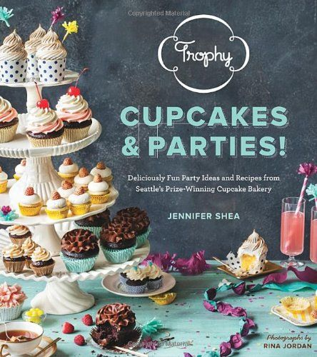 Trophy Cupcakes and Parties!: Deliciously Fun Party Ideas and Recipes from Seattle's Prize-Winning Cupcake #Bakery/Jennifer Shea