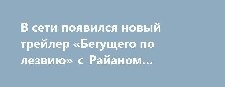 В сети появился новый трейлер «Бегущего по лезвию» с Райаном Гослингом http://oane.ws/2017/07/18/v-seti-poyavilsya-novyy-treyler-beguschego-po-lezviyu-s-rayanom-goslingom.html  Сегодня в Twitter появился новый трейлер продолжения фантастического фильма «Бегущий по лезвию», в котором снимаются все тот же знаменитый актер Харрисон Форд и любимец миллионов женщин Райан Гослинг. В новом ролике герой Гослинга попадет в страну гигантских ног.