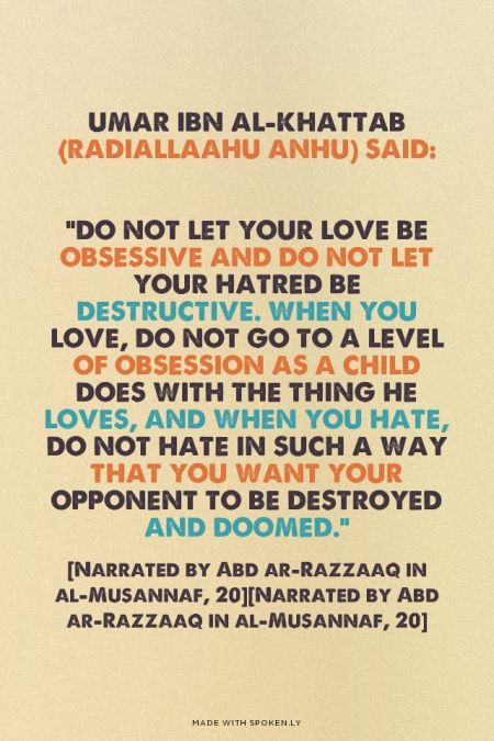 "discoverislamthings: Umar Ibn al-Khattab (radiallaahu anhu) said: ""Do not let your love be obsessive and do not let your hatred be destructive. When you love, do not go to a level of obsession as a child does with the thing he loves, and when you hate, do not hate in such a way that you want your opponent to be destroyed and doomed."" [Narrated by Abd ar-Razzaaq in al-Musannaf, 20]"