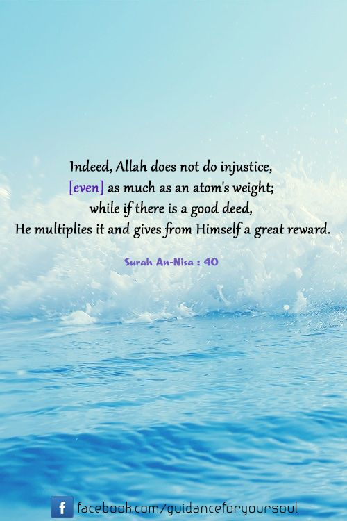 Indeed, Allah does not do injustice, [even] as much as an atom's weight; while if there is a good deed, He multiplies it and gives from Himself a great reward.