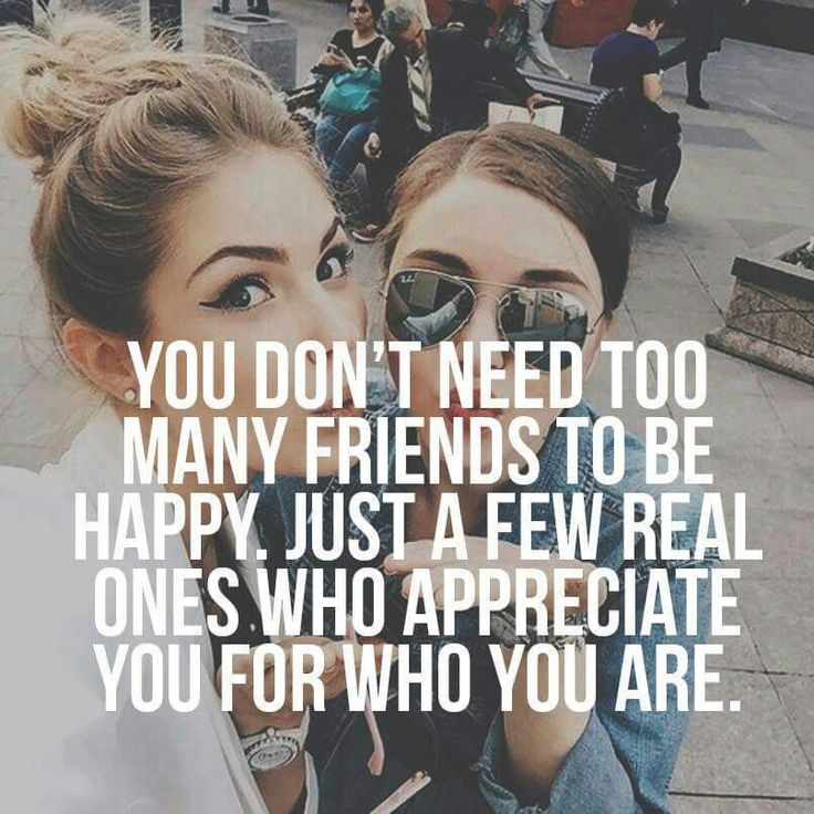You don't need too many friends to be happy, just a few real ones who appreciate you for who you are.