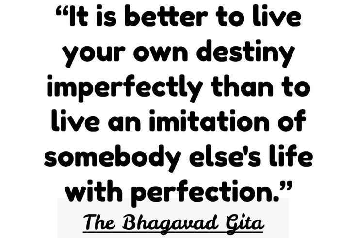 """It is better to live your own destiny imperfectly than to live an imitation of somebody else's life with perfection.""  ---The Bhagavad Gita"