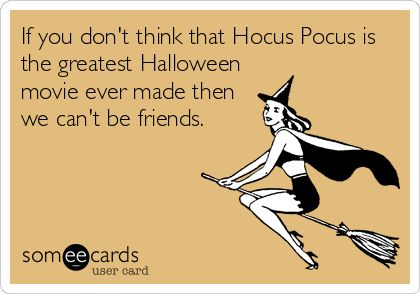If you don't think that Hocus Pocus is the greatest Halloween movie ever made then we can't be friends. | Seasonal Ecard | someecards.com