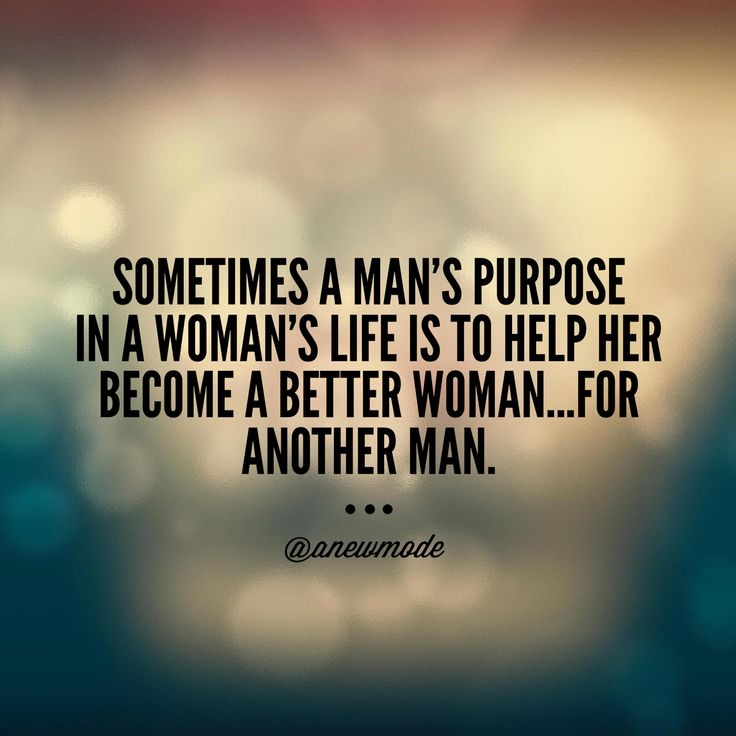 Sometimes a man's purpose in a woman's life is to help her become a better woman...for another man.