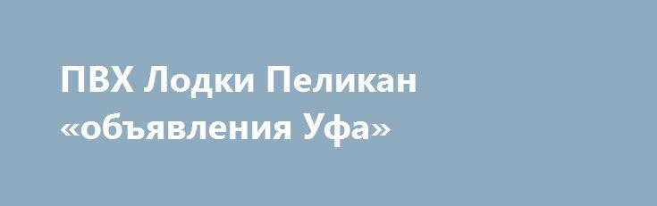 ПВХ Лодки Пеликан «объявления Уфа» http://www.pogruzimvse.ru/doska7/?adv_id=2206 Продаются моторные и гребные лодки из корейского ПВХ (PVC), а так же комплектующие и аксессуары к ним. Складывающиеся пополам весла на каждой лодке(кроме №200). Плотность ткани, лодок Пеликан, борт: 700-1100, днище: 850-1100 (гарантия 5 лет). На всех лодках установлены передвижные крепления ликтрос-ликпаз (1.3 метра) для банок (сидений).  Возможность установки жесткого пола (настил слань Full из морской…