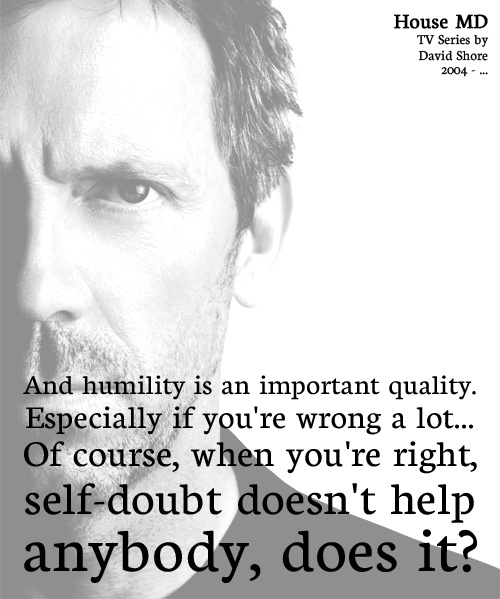 """""""And humility is an important quality, especially if you're wrong a lot. Of course, when you're right, self-doubt doesn't help anybody, does it?"""" - House M.D."""