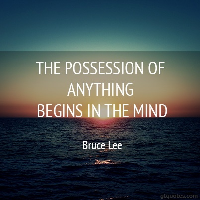 """""""The possession of anything begins in the mind."""" - Bruce Lee"""