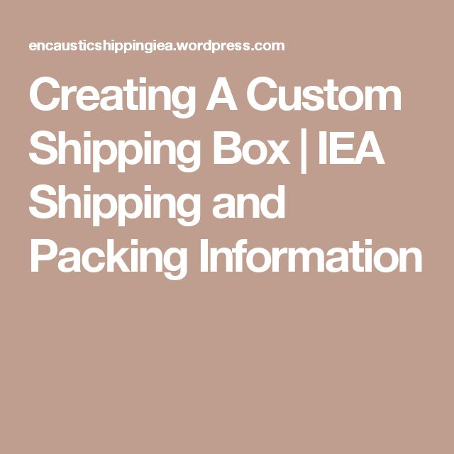 Creating A Custom Shipping Box | IEA Shipping and Packing Information