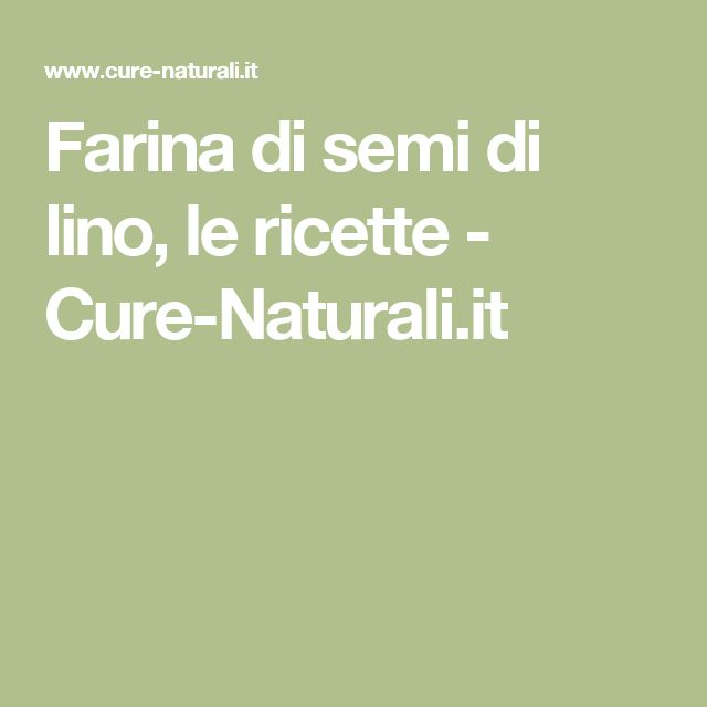 Farina di semi di lino, le ricette - Cure-Naturali.it