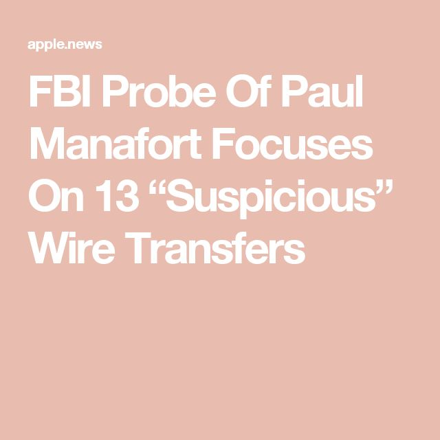 "FBI Probe Of Paul Manafort Focuses On 13 ""Suspicious"" Wire Transfers"