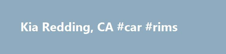 Kia Redding, CA #car #rims http://car.remmont.com/kia-redding-ca-car-rims/  #new used cars # New 2015-2016 Kia and Used Car Dealership near Chico and Redding, California Redding Kia. located at 418 E. Cypress Ave. Redding CA. takes pride in our helpful staff and we will do everything to make your car buying experience the best you have ever had. We have helped many people from […]The post Kia Redding, CA #car #rims appeared first on Car.