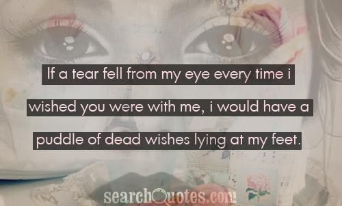if a tear fell from my eye every time I wished you were with me, I would have a puddle of dead wishes lying at my feet.