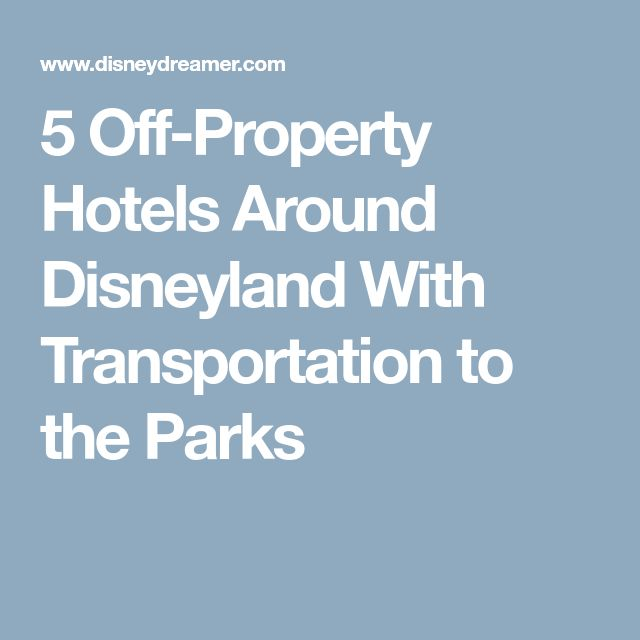 5 Off-Property Hotels Around Disneyland With Transportation to the Parks