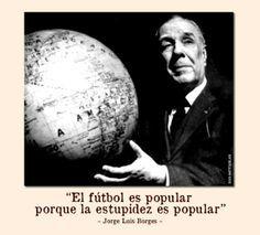 """""""El futbol es popular porque la estupidez es popular"""" Jorge Luis borges"""