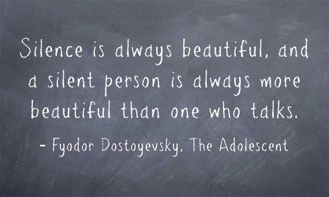 """""""Silence is always beautiful, and a silent person is always more beautiful than one who talks."""" - Fyodor Dostoyevsky, The Adolescent."""