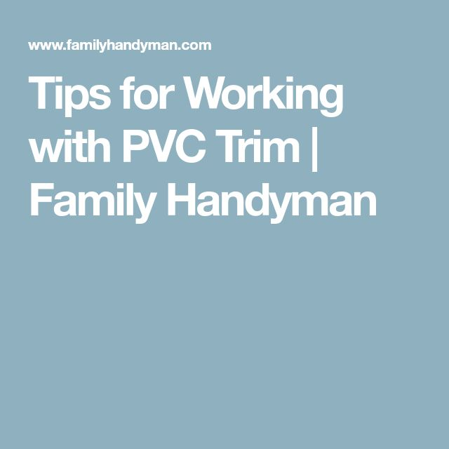 Tips for Working with PVC Trim | Family Handyman