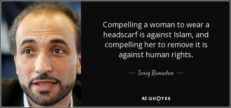 Compelling a woman to wear a headscarf is against Islam, and compelling her to remove it is against human rights. - Tariq Ramadan
