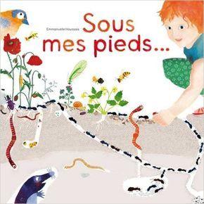 Sous mes pieds La vie des taupes, fourmis, lombrics, cloportes et autres habitants des sols - Emmanuelle Houssais - Livres