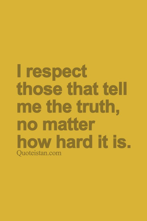 I respect those that tell me the #truth no matter how hard it is. http://www.quoteistan.com/2015/09/i-respect-those-that-tell-me-truth-no.html
