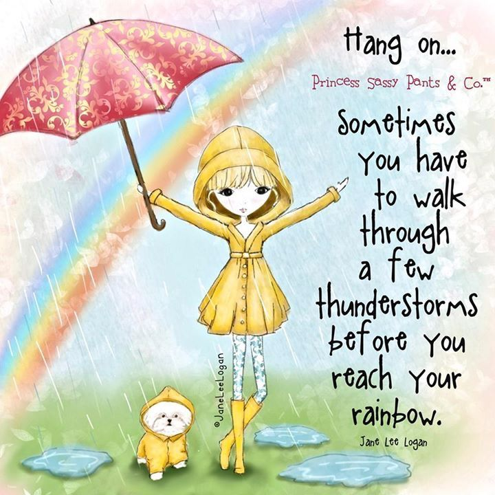 Sometimes you have to walk through a few thunderstorms before you reach your rainbow. Princess Sassy Pants