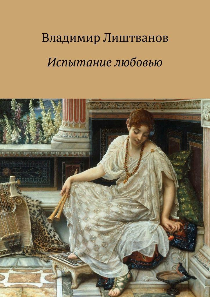 Испытание любовью - Владимир Лиштванов — Ridero