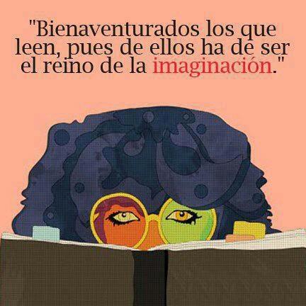 """""""Bienaventurados los que leen, pues de ellos ha de ser el reino de la imaginación"""""""